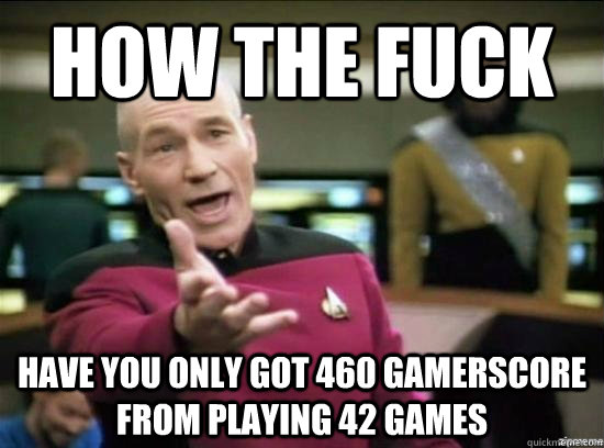 how the fuck have you only got 460 gamerscore from playing 4 - Annoyed Picard HD