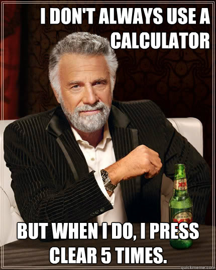 i dont always use a calculator but when i do i press clear - The Most Interesting Man In The World