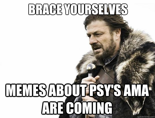 brace yourselves memes about psys ama are coming - Brace Yourself