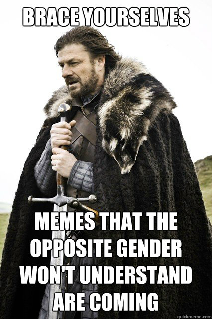 brace yourselves memes that the opposite gender wont unders - brace yourself