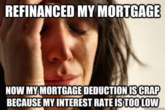 refinanced my mortgage now my mortgage deduction is crap bec - First World Problems