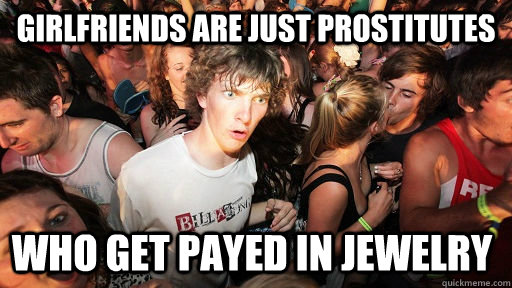 girlfriends are just prostitutes who get payed in jewelry - Sudden Clarity Clarence