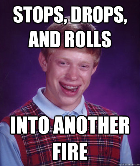 stops drops and rolls into another fire - Bad Luck Brian