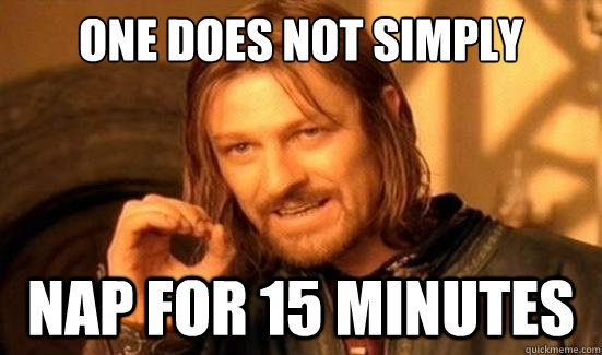 one does not simply nap for 15 minutes - Boromir