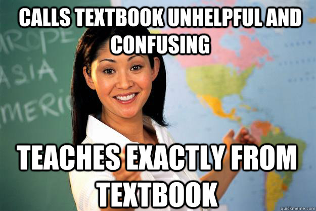 calls textbook unhelpful and confusing teaches exactly from  - Unhelpful High School Teacher