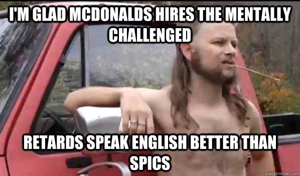 im glad mcdonalds hires the mentally challenged retards spe - Almost Politically Correct Redneck