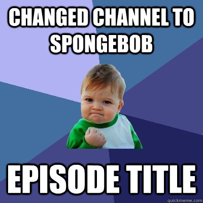changed channel to spongebob episode title - Success Kid