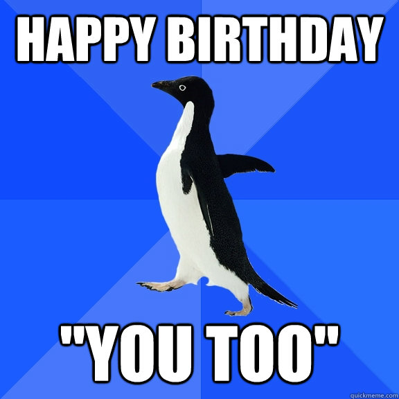 happy birthday you too - Socially Awkward Penguin