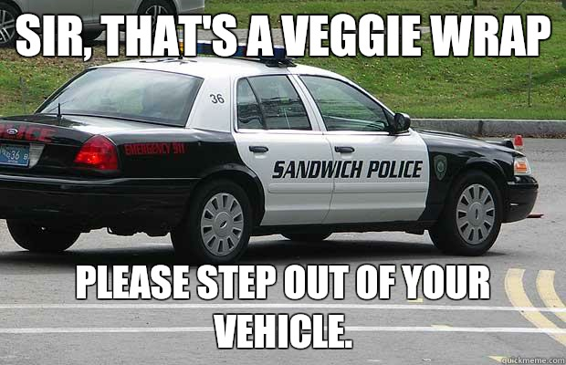 Sir thats a veggie wrap please step out of your vehicle - Sandwich Police