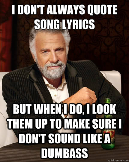 i dont always quote song lyrics but when i do i look them  - The Most Interesting Man In The World