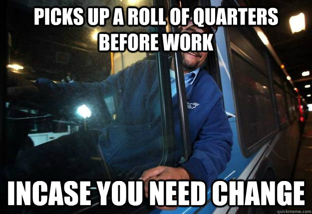 picks up a roll of quarters before work incase you need chan - Good Guy Bus Driver