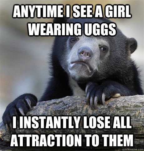 anytime i see a girl wearing uggs i instantly lose all attra - Confession Bear