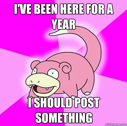 ive been here for a year i should post something - Slowpoke