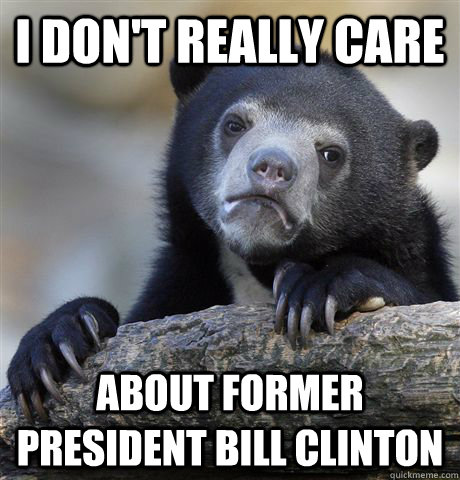 i dont really care about former president bill clinton - Confession Bear