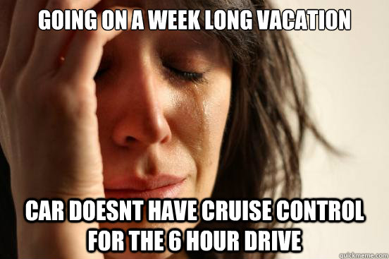 going on a week long vacation car doesnt have cruise control - First World Problems