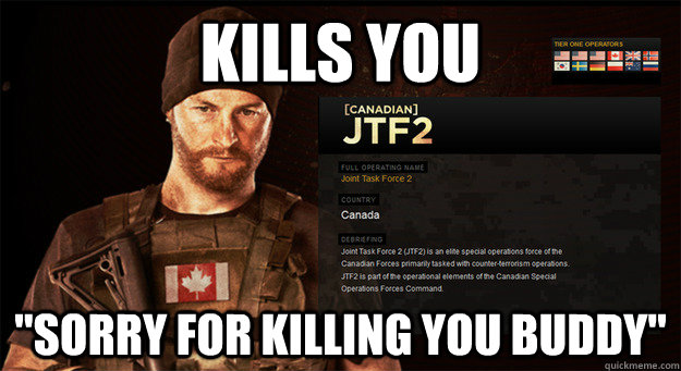 kills you sorry for killing you buddy - Canadian Spec Ops