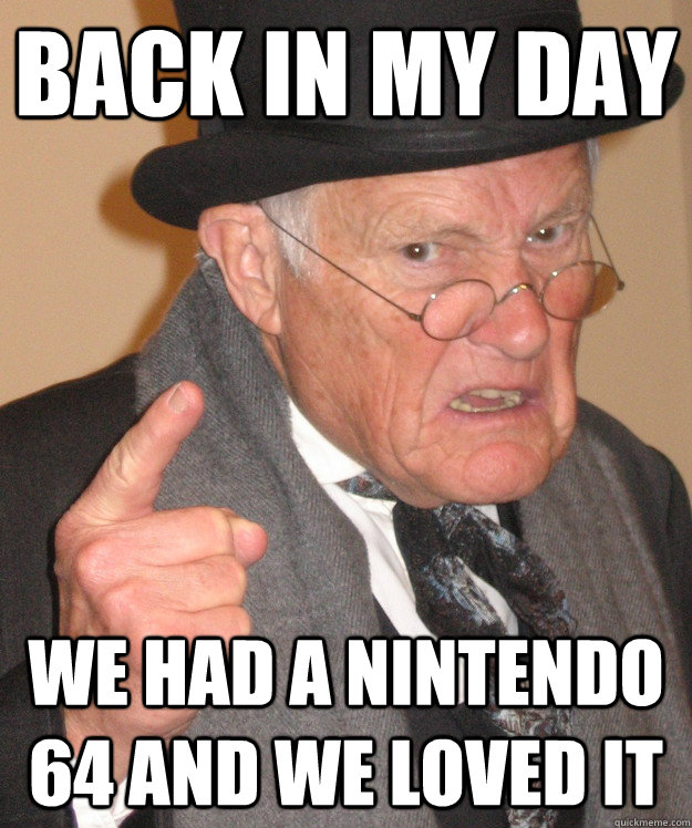 back in my day we had a nintendo 64 and we loved it - back in my day