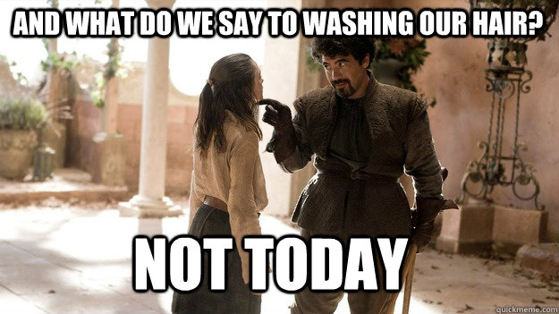 and what do we say to washing our hair not today - Arya not today