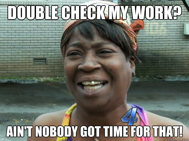 double check my work aint nobody got time for that - sweet brown