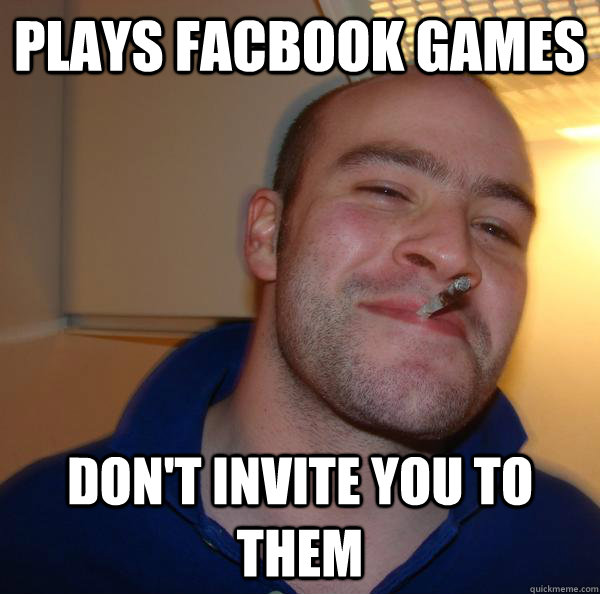 plays facbook games dont invite you to them - Good Guy Greg