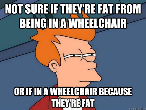 not sure if theyre fat from being in a wheelchair or if in  - Futurama Fry