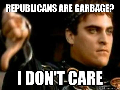 republicans are garbage i dont care - Downvoting Roman