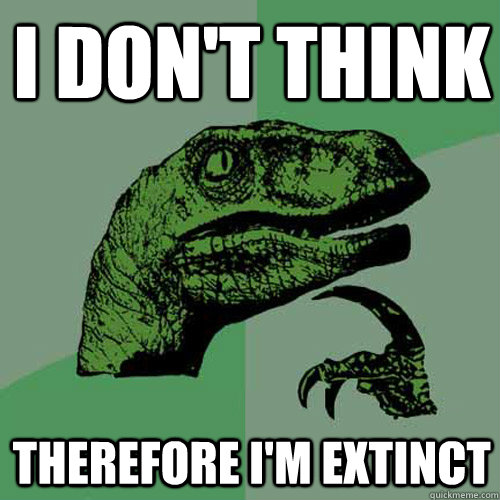 i dont think therefore im extinct - Philosoraptor