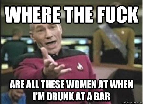 where the fuck are all these women at when im drunk at a ba - ANNOYED PICARD