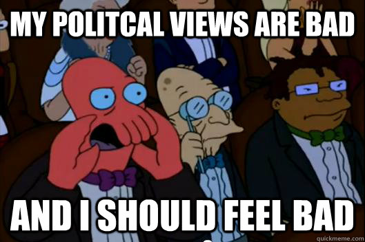 my politcal views are bad and i should feel bad - Your meme is bad and you should feel bad!