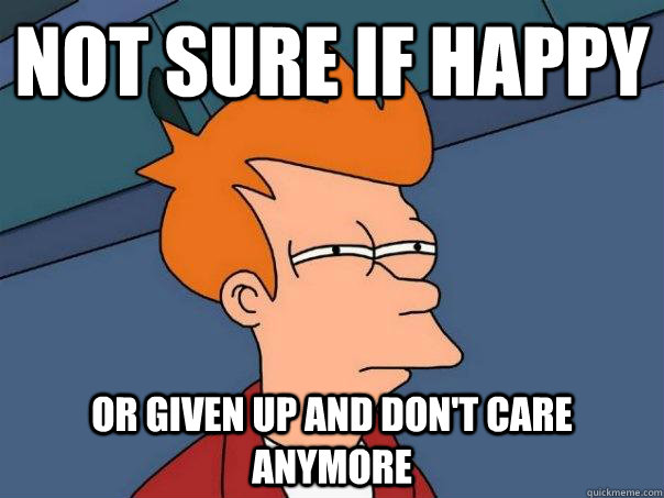not sure if happy or given up and dont care anymore - Futurama Fry