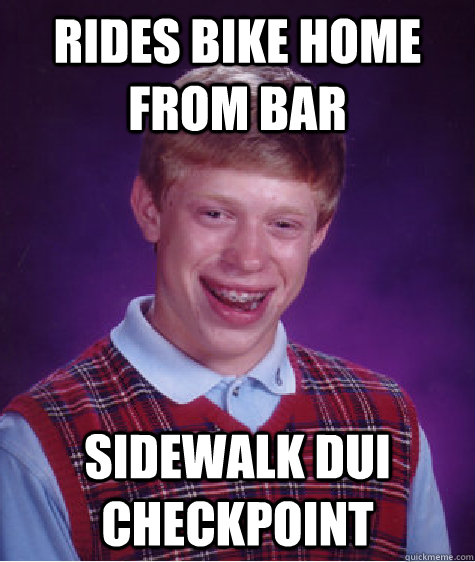 rides bike home from bar sidewalk dui checkpoint - Bad Luck Brian