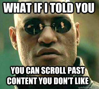 what if i told you you can scroll past content you dont lik - Matrix Morpheus
