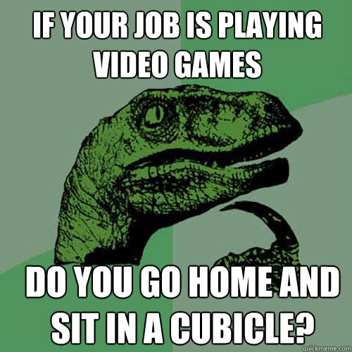 if your job is playing video games do you go home and sit in - Philosoraptor