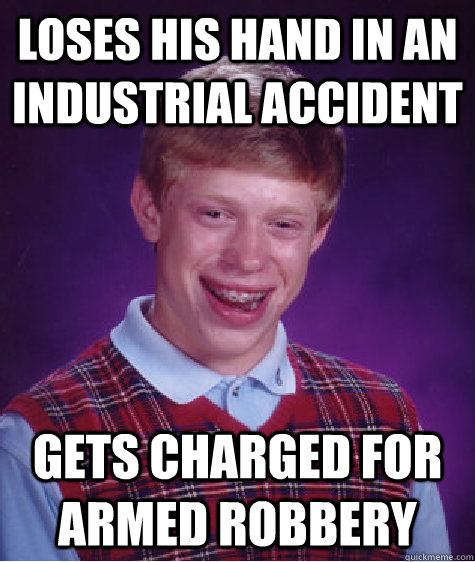 loses his hand in an industrial accident gets charged for ar - Bad Luck Brian