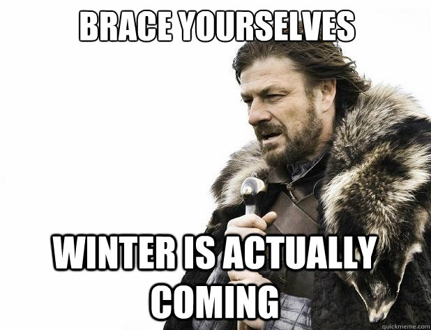brace yourselves winter is actually coming - Brace Yourself