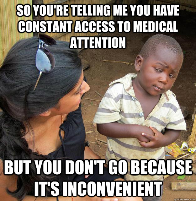 so youre telling me you have constant access to medical att - Skeptical African Kid