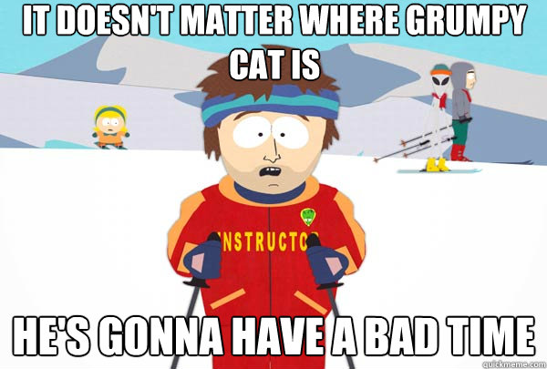it doesnt matter where grumpy cat is hes gonna have a bad  - Super Cool Ski Instructor