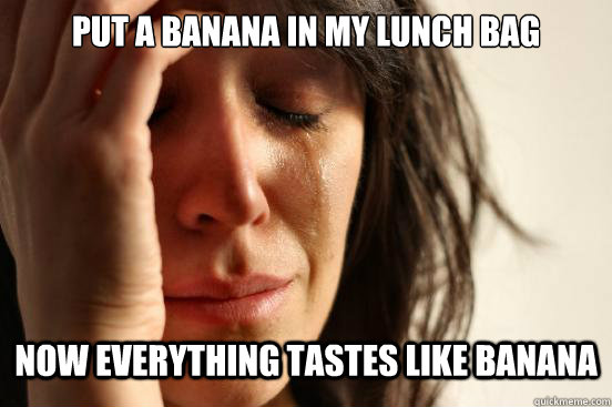 put a banana in my lunch bag now everything tastes like bana - First World Problems