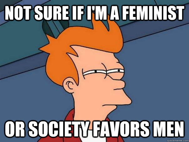 not sure if im a feminist or society favors men - Futurama Fry