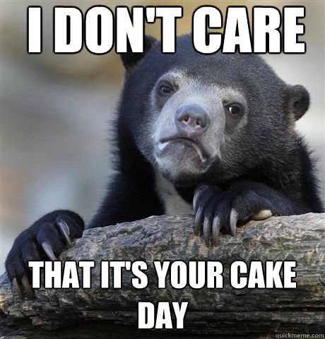 i dont care that its your cake day - Confession Bear