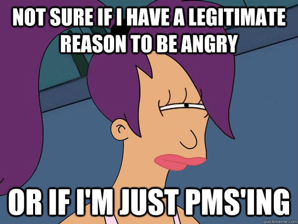 not sure if i have a legitimate reason to be angry or if im - Leela Futurama