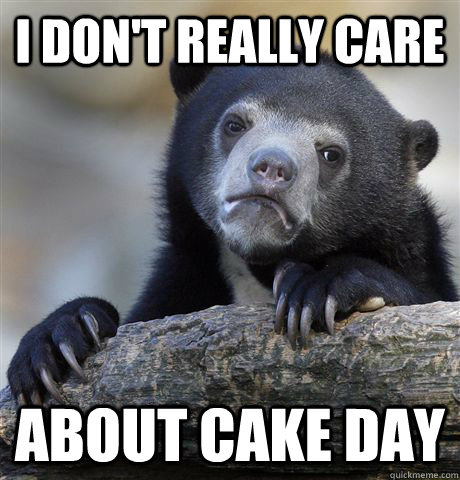 i dont really care about cake day - Confession Bear
