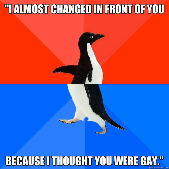 i almost changed in front of you because i thought you were - Socially Awesome Awkward Penguin