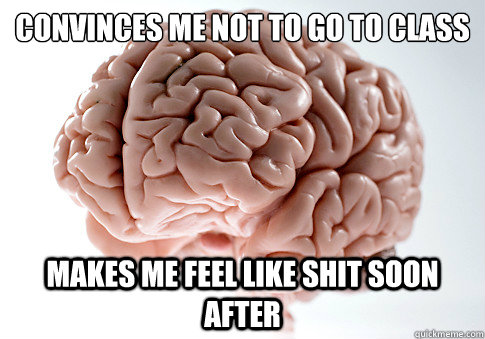 convinces me not to go to class makes me feel like shit soon - Scumbag Brain