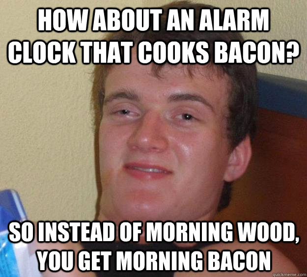how about an alarm clock that cooks bacon so instead of mor - 10 Guy