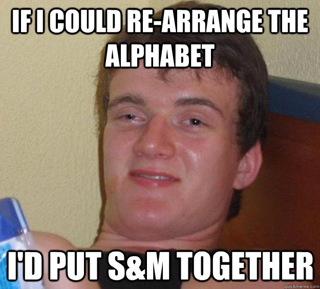if i could rearrange the alphabet id put sm together - 10 Guy