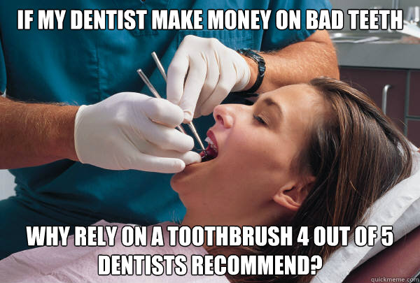 if my dentist make money on bad teeth why rely on a toothbru - Dentist Dilemma