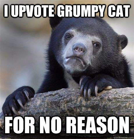 i upvote grumpy cat for no reason - Confession Bear