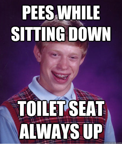 pees while sitting down toilet seat always up - Bad Luck Brian