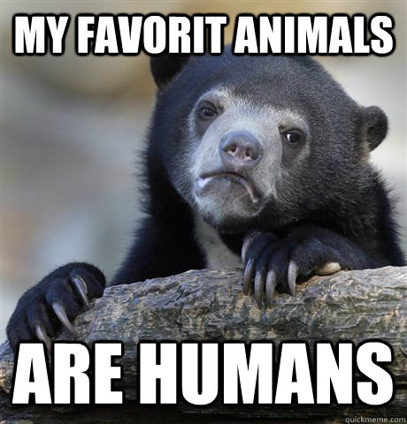 my favorit animals are humans - Confession Bear